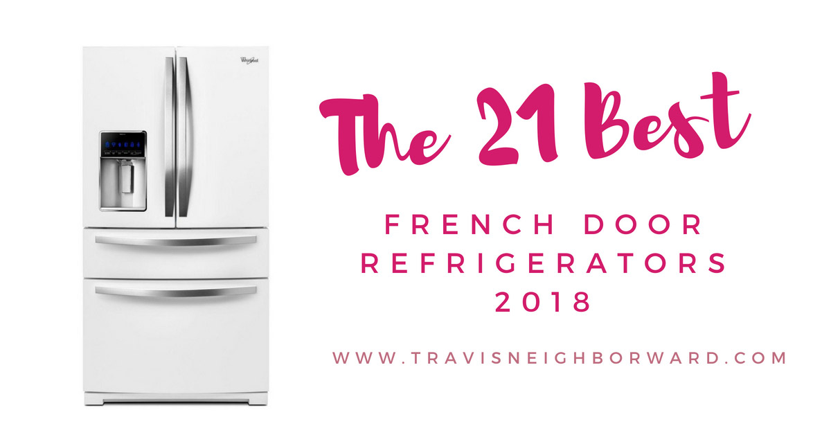 21 Best French Door Refrigerators Of 2018 Travis Neighbor Ward